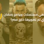 ما هي مسلسلات وبرامج رمضان التي تم تصويرها خارج مصر؟