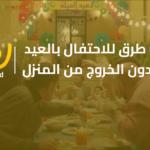 6 طرق لـ الاحتفال بالعيد مع عيلتك وأصحابك بدون الخروج من المنزل