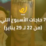 أجمد 7 حاجات الأسبوع اللي فات.. (من 22 لـ 29 يناير)