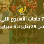 أجمد 7 حاجات الأسبوع اللي فات.. (من 29 يناير لـ 5 فبراير)