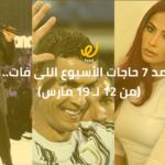 أجمد 7 حاجات الأسبوع اللى فات.. (من 12 لـ 19 مارس)